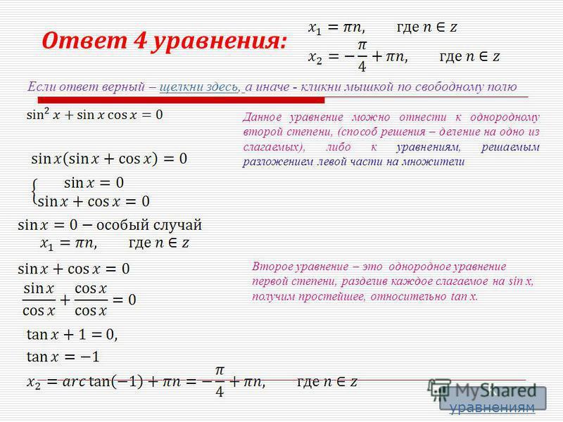 Ответ 4 уравнения: Если ответ верный – щелкни здесь, а иначе - кликни мышкой по свободному полю щелкни здесь Данное уравнение можно отнести к однородному второй степени, (способ решения – деление на одно из слагаемых), либо к уравнениям, решаемым раз