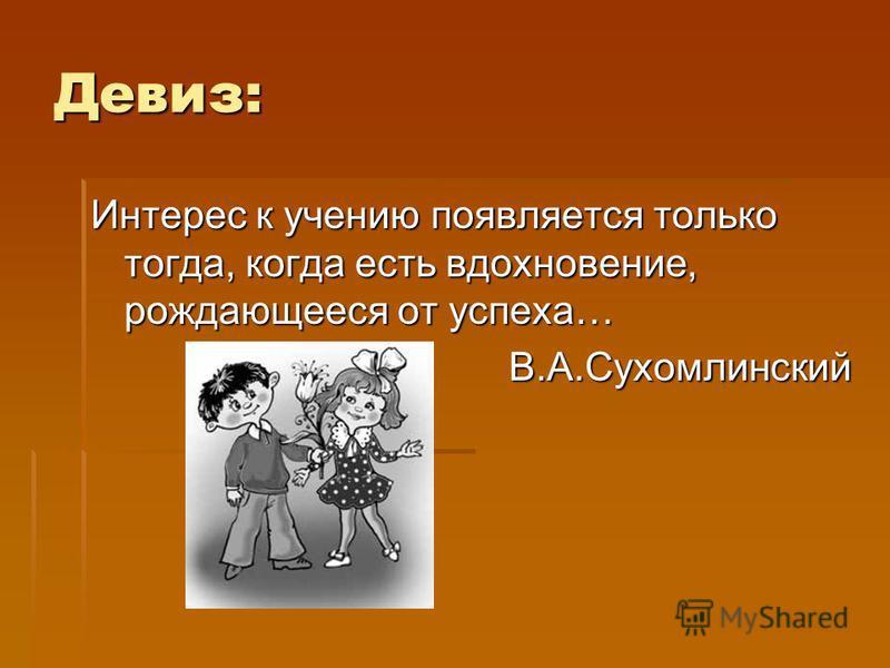 Девиз: Интерес к учению появляется только тогда, когда есть вдохновение, рождающееся от успеха… В.А.Сухомлинский