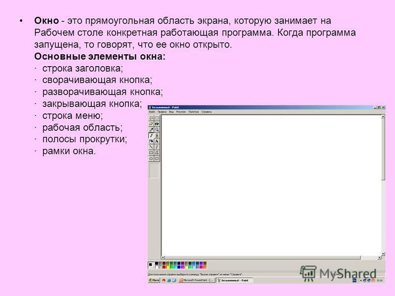 Окно - это прямоугольная область экрана, которую занимает на Рабочем столе конкретная работающая программа. Когда программа запущена, то говорят, что ее окно открыто. Основные элементы окна: · строка заголовка; · сворачивающая кнопка; · разворачивающ