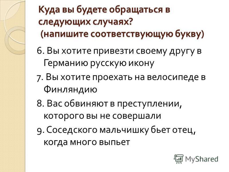 Куда вы будете обращаться в следующих случаях ? ( напишите соответствующую букву ) 6. Вы хотите привезти своему другу в Германию русскую икону 7. Вы хотите проехать на велосипеде в Финляндию 8. Вас обвиняют в преступлении, которого вы не совершали 9.