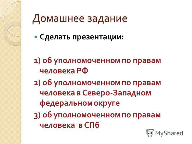 Домашнее задание Сделать презентации : 1) об уполномоченном по правам человека РФ 2) об уполномоченном по правам человека в Северо - Западном федеральном округе 3) об уполномоченном по правам человека в СПб