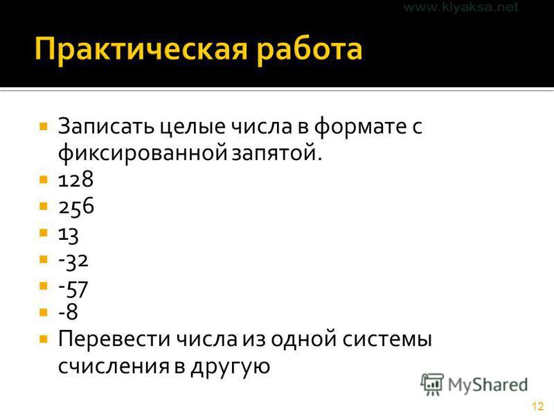 12 Записать целые числа в формате с фиксированной запятой. 128 256 13 -32 -57 -8 Перевести числа из одной системы счисления в другую