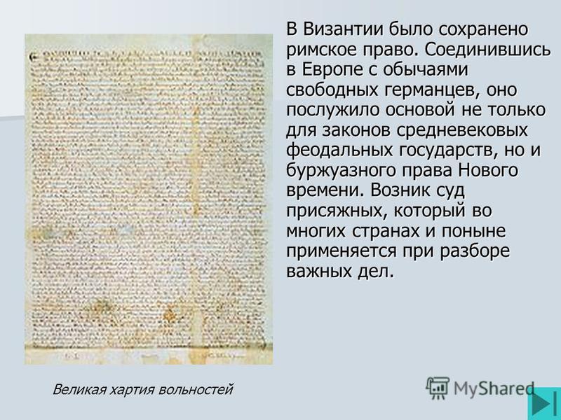 В Византии было сохранено римское право. Соединившись в Европе с обычаями свободных германцев, оно послужило основой не только для законов средневековых феодальных государств, но и буржуазного права Нового времени. Возник суд присяжных, который во мн