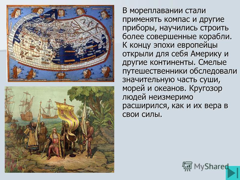 В мореплавании стали применять компас и другие приборы, научились строить более совершенные корабли. К концу эпохи европейцы открыли для себя Америку и другие континенты. Смелые путешественники обследовали значительную часть суши, морей и океанов. Кр