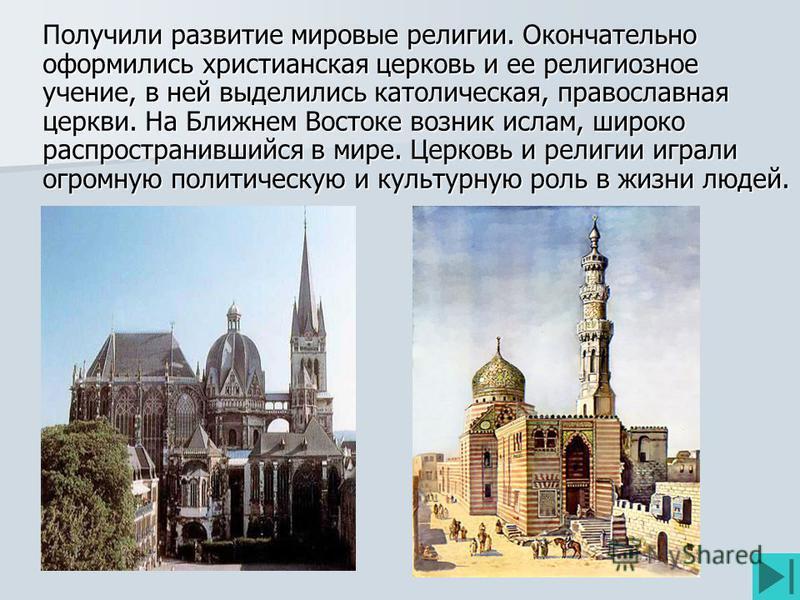 Получили развитие мировые религии. Окончательно оформились христианская церковь и ее религиозное учение, в ней выделились католическая, православная церкви. На Ближнем Востоке возник ислам, широко распространившийся в мире. Церковь и религии играли о