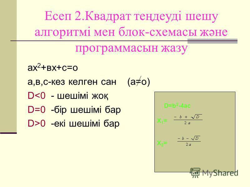 Есеп 2.Квадрат теңдеуді шешу алгоритмі мен блок-схемасы және программасын жазу ах 2 +вх+с=о а,в,с-кез келген сан (а=о) D<0 - шешімі жоқ D=0 -бір шешімі бар D>0 -екі шешімі бар D=b 2 -4ac X 1 = X 2 =