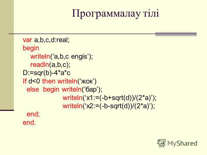 Программалау тілі var a,b,c,d:real; begin writeln(a,b,c engis); readln(a,b,c); D:=sqr(b)-4*a*c If d<0 then writeln(жок) else begin writeln(бар); writeln(x1:=(-b+sqrt(d))/(2*a)); writeln(x2:=(-b-sqrt(d))/(2*a)); end; end.