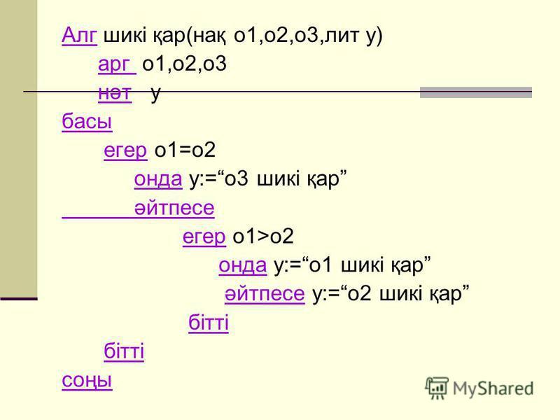 Алг шикі қар(нақ о1,о2,о3,лит у) арг о1,о2,о3 нәт у басы егер о1=о2 онда у:=о3 шикі қар әйтпесе егер о1>о2 онда у:=о1 шикі қар әйтпесе у:=о2 шикі қар бітті соңы