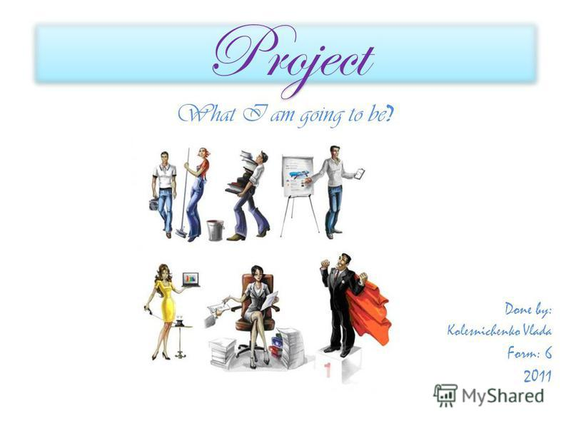Project What I am going to be ? Done by: Kolesnichenko Vlada Form: 6 2011
