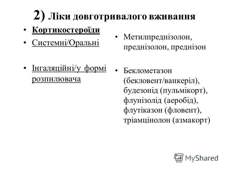 2) Лiки довготривалого вживання Кортикостероїди Системнi/Оральнi Iнгаляцiйнi/у формi розпилювача Метилпреднiзолон, преднiзолон, преднiзон Беклометазон (бекловент/ванкерiл), будезонiд (пульмiкорт), флунiзолiд (аеробiд), флутiказон (фловент), трiамцiно