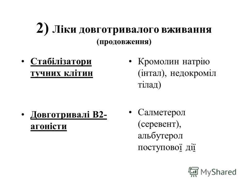 2) Лiки довготривалого вживання (продовження) Стабiлiзатори тучних клiтин Довготривалi B2- агонiсти Кромолин натрiю (iнтал), недокромiл тiлад) Салметерол (серевент), альбутерол поступової дiї