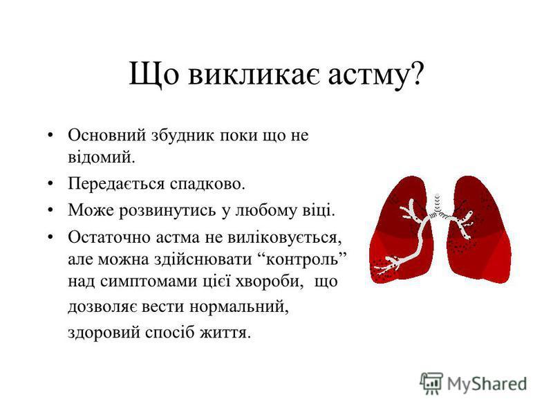 Що викликає астму? Основний збудник поки що не вiдомий. Передається спадково. Може розвинутись у любому вiцi. Остаточно астма не вилiковується, але можна здiйснювати контроль над симптомами цiєї хвороби, що дозволяє вести нормальний, здоровий спосiб