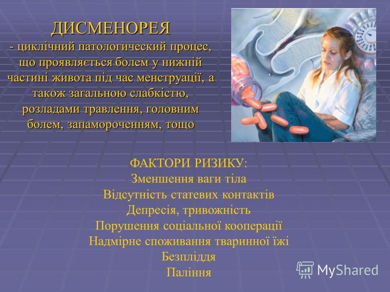 ДИСМЕНОРЕЯ - циклічний патологический процес, що проявляється болем у нижній частині живота під час менструації, а також загальною слабкістю, розладами травлення, головним болем, запамороченням, тощо ФАКТОРИ РИЗИКУ: Зменшення ваги тіла Відсутність ст