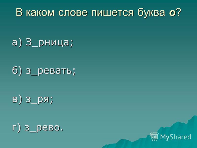 В каком слове пишется буква о? а) З_рница; б) з_реветь; в) з_ряд; г) з_древо.