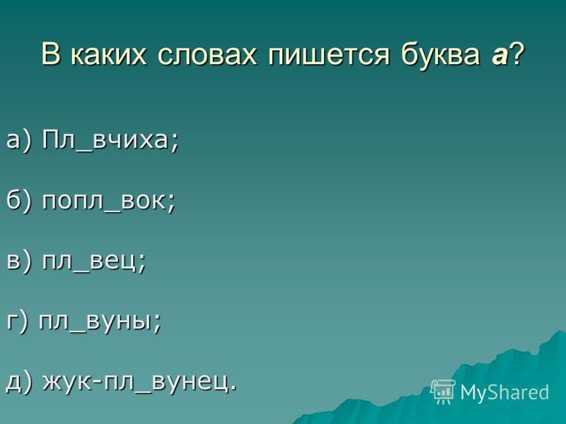 В каких словах пишется буква а? а) Пл_вчиха; б) попал_вок; в) пл_вес; г) пл_вуны; д) жук-пл_венец.