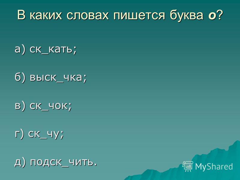 В каких словах пишется буква о? а) ск_кать; б) воск_чека; в) ск_чок; г) ск_чу; д) поиск_чить.