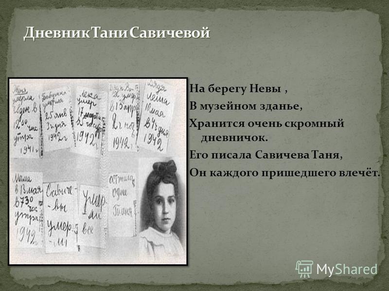 На берегу Невы, В музейном зданье, Хранится очень скромный дневничок. Его писала Савичева Таня, Он каждого пришедшего влечёт.