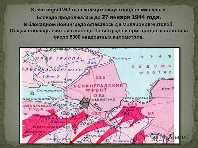 8 сентября 1941 года кольцо вокруг города замкнулось. Блокада продолжалась до 27 января 1944 года. В блокадном Ленинграде оставалось 2,9 миллионов жителей. Общая площадь взятых в кольцо Ленинграда и пригородов составляла около 5000 квадратных километ