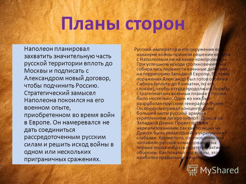 Планы сторон Наполеон планировал захватить значительную часть русской территории вплоть до Москвы и подписать с Александром новый договор, чтобы подчинить Россию. Стратегический замысел Наполеона покоился на его военном опыте, приобретенном во время