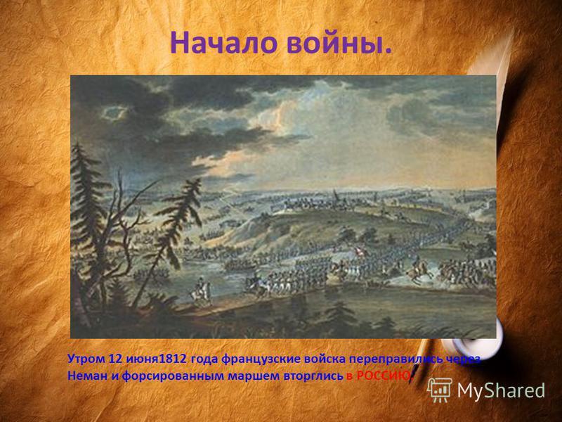 Начало войны. Утром 12 июня 1812 года французские войска переправились через Неман и форсированным маршем вторглись в РОССИЮ.