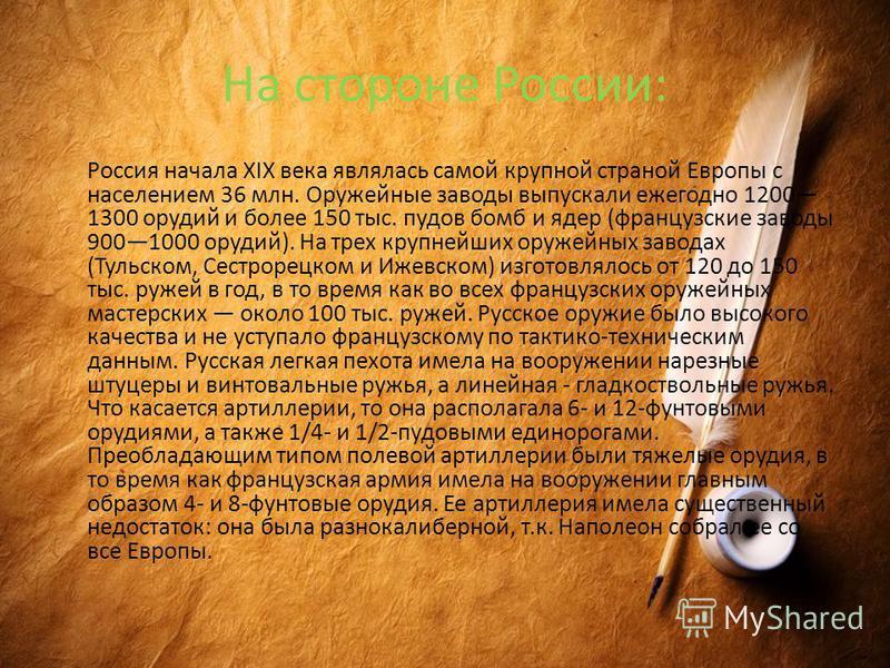 На стороне России: Россия начала XIX века являлась самой крупной страной Европы с населением 36 млн. Оружейные заводы выпускали ежегодно 1200 1300 орудий и более 150 тыс. пудов бомб и ядер (французские заводы 9001000 орудий). На трех крупнейших оруже