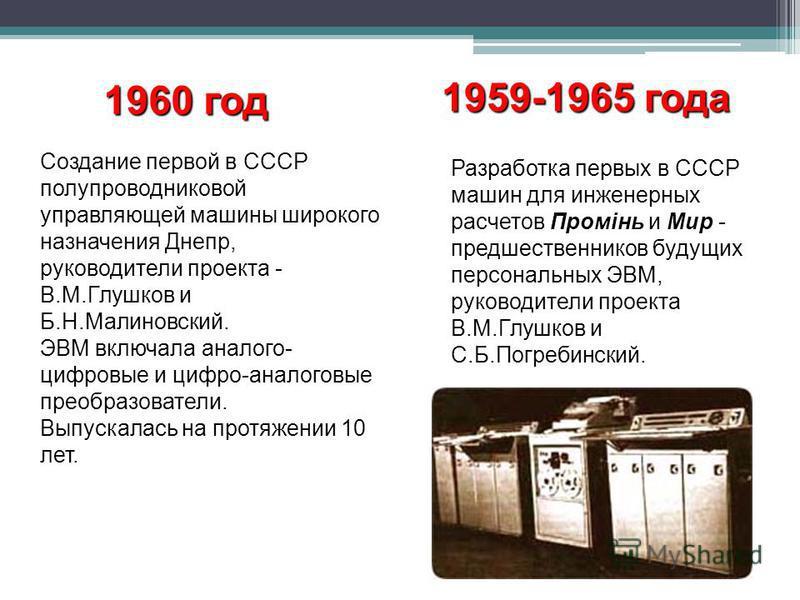 1960 год Создание первой в СССР полупроводниковой управляющей машины широкого назначения Днепр, руководители проекта - В.М.Глушков и Б.Н.Малиновский. ЭВМ включала аналого- цифровые и цифро-аналоговые преобразователи. Выпускалась на протяжении 10 лет.