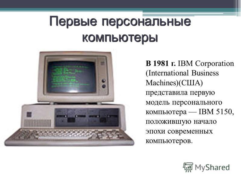 В 1981 г. IBM Corporation (International Business Machines)(США) представила первую модель персонального компьютера IBM 5150, положившую начало эпохи современных компьютеров. Первые персональные компьютеры