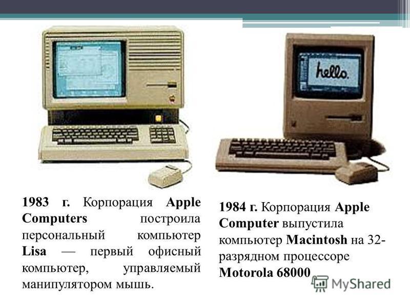 1983 г. Корпорация Apple Computers построила персональный компьютер Lisa первый офисный компьютер, управляемый манипулятором мышь. 1984 г. Корпорация Apple Computer выпустила компьютер Macintosh на 32- разрядном процессоре Motorola 68000