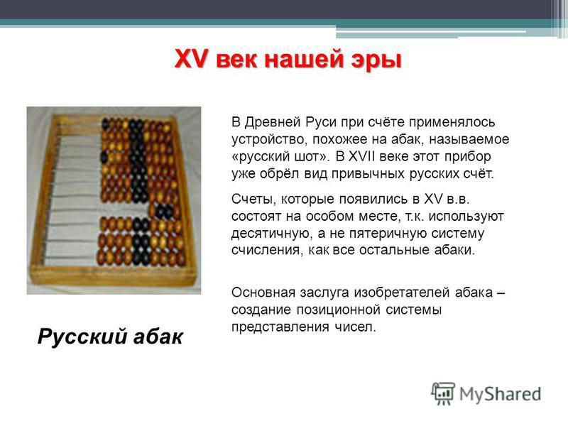 В Древней Руси при счёте применялось устройство, похожее на абак, называемое «русский шот». В XVII веке этот прибор уже обрёл вид привычных русских счёт. Счеты, которые появились в XV в.в. состоят на особом месте, т.к. используют десятичную, а не пят