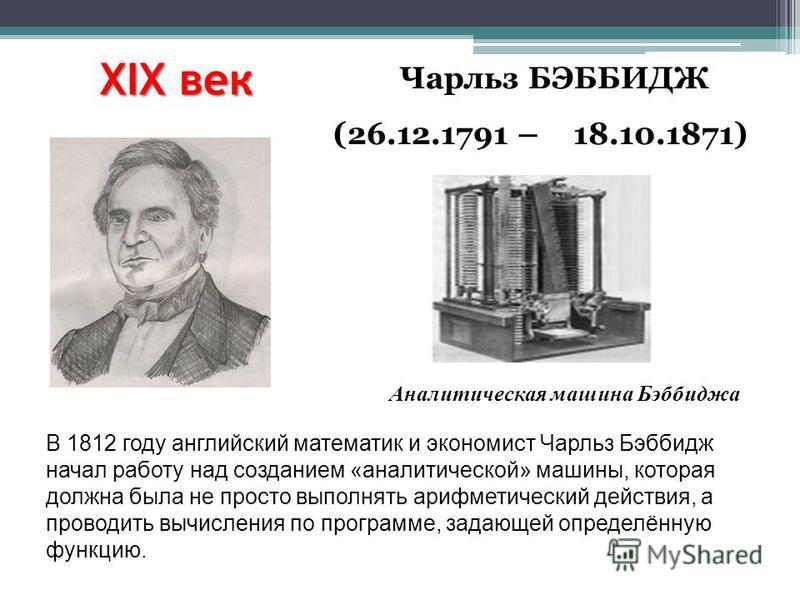 XIX век Чарльз БЭББИДЖ (26.12.1791 – 18.10.1871) Аналитическая машина Бэббиджа В 1812 году английский математик и экономист Чарльз Бэббидж начал работу над созданием «аналитической» машины, которая должна была не просто выполнять тарифметический дейс