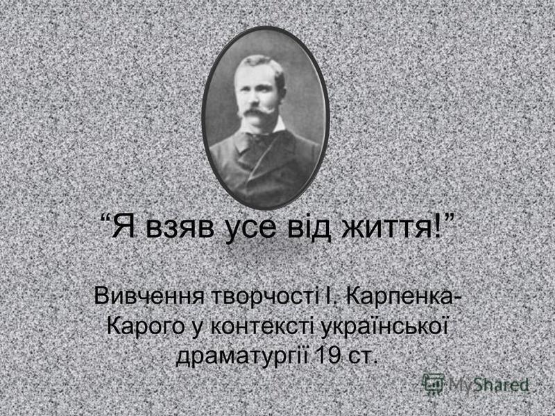 Я взяв усе від життя! Вивчення творчості І. Карпенка- Карого у контексті української драматургії 19 ст.
