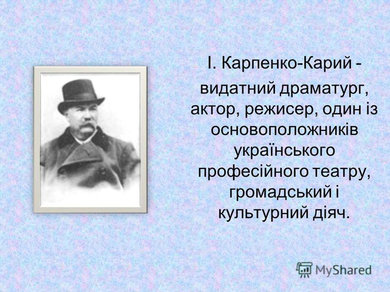 І. Карпенко-Карий - видатний драматург, актор, режисер, один із основоположників українського професійного театру, громадський і культурний діяч.