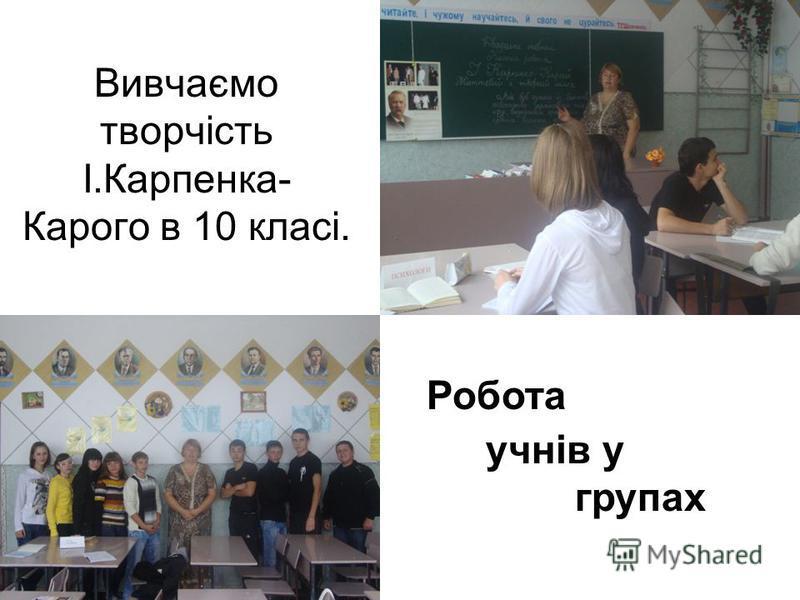 Вивчаємо творчість І.Карпенка- Карого в 10 класі. Робота учнів у групах