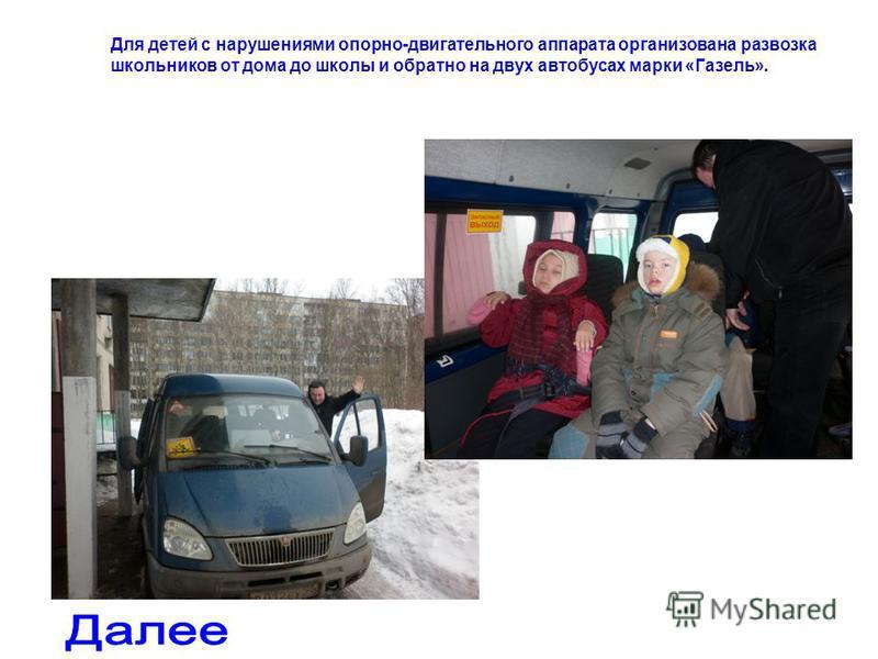 Для детей с нарушениями опорно-двигательного аппарата организована развозка школьников от дома до школы и обратно на двух автобусах марки «Газель».