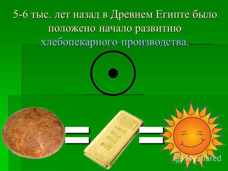 5-6 тыс. лет назад в Древнем Египте было положено начало развитию хлебопекарного производства. ==