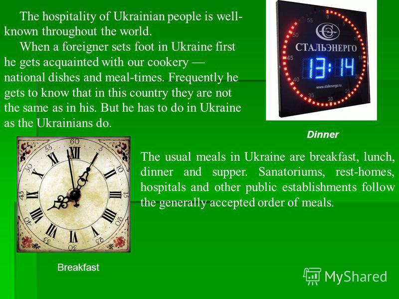 The hospitality of Ukrainian people is well- known throughout the world. When a foreigner sets foot in Ukraine first he gets acquainted with our cookery national dishes and meal-times. Frequently he gets to know that in this country they are not the