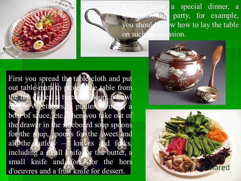 If you have a special dinner, a housewarming party, for example, you should know how to lay the table on such an occasion. First you spread the table-cloth and put out table-mats to protect the table from the hot dishes: a tureen of soup, a bowl of h