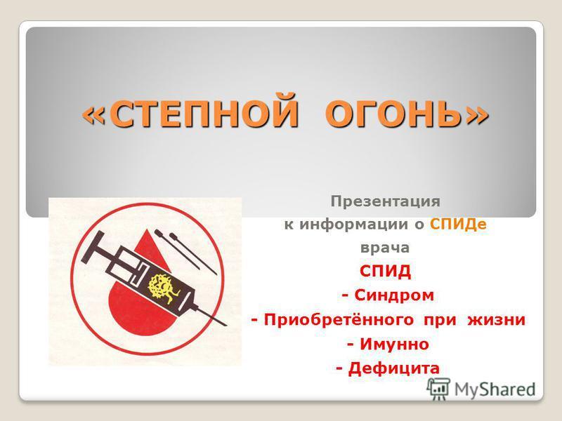 «СТЕПНОЙ ОГОНЬ» Презентация к информации о СПИДе врача СПИД - Синдром - Приобретённего при жизни - Имунно - Дефицита