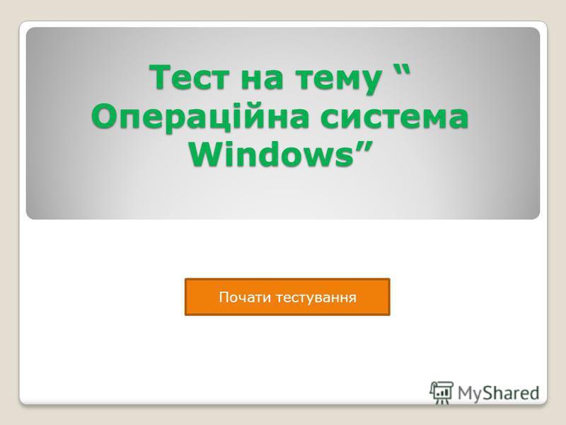 Тест на тему Операційна система Windows Почати тестування