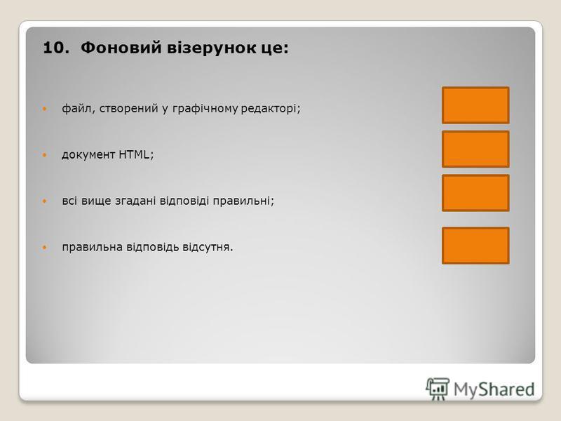 10. Фоновий візерунок це: файл, створений у графічному редакторі; документ HTML; всі вище згадані відповіді правильні; правильна відповідь відсутня.