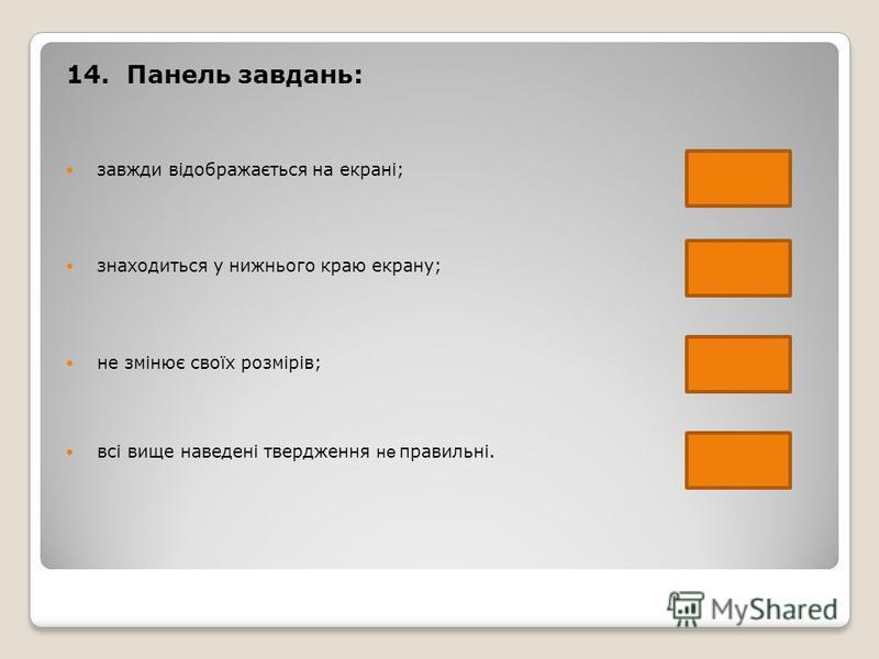 14. Панель завдань: завжди відображається на екрані; знаходиться у нижнього краю екрану; не змінює своїх розмірів; всі вище наведені твердження не правильні.