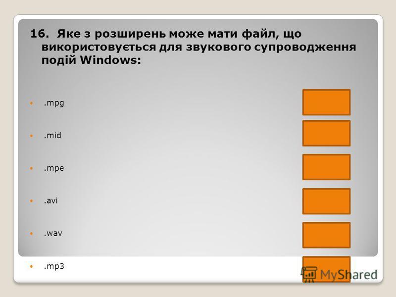 16. Яке з розширень може мати файл, що використовується для звукового супроводження подій Windows:.mpg.mid.mpe.avi.wav.mp3