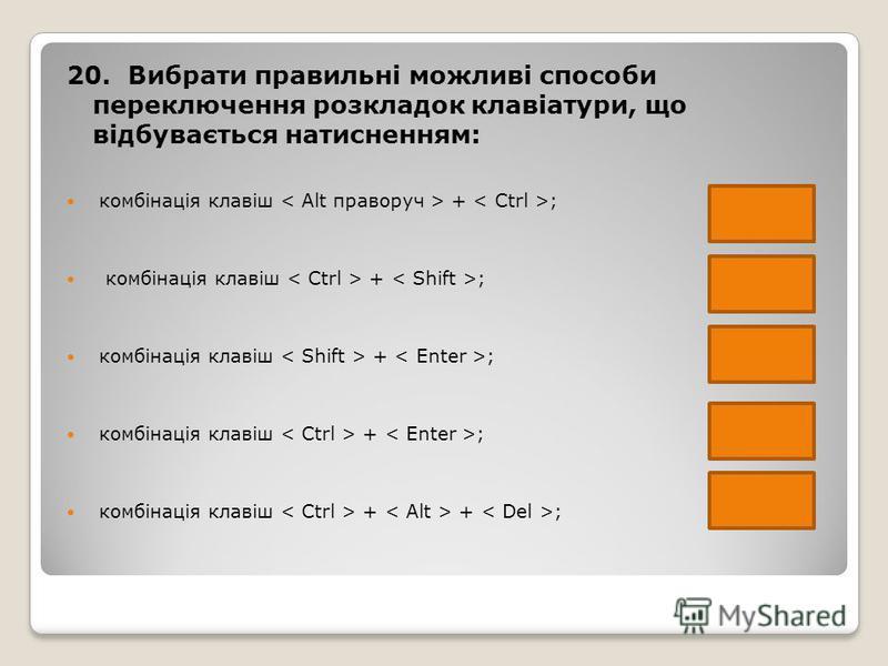 20. Вибрати правильні можливі способи переключення розкладок клавіатури, що відбувається натисненням: комбінація клавіш + ; комбінація клавіш + + ;