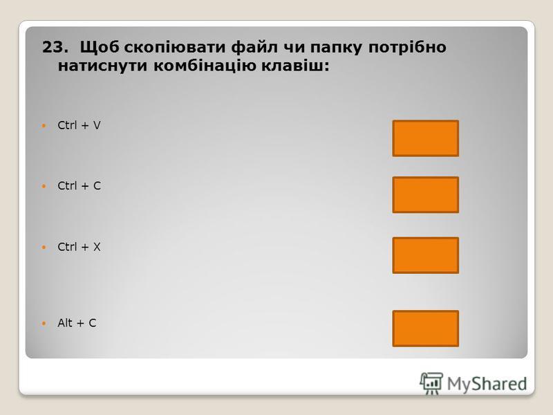 23. Щоб скопіювати файл чи папку потрібно натиснути комбінацію клавіш: Ctrl + V Ctrl + C Ctrl + X Alt + C