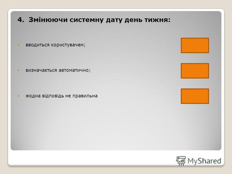 4. Змінюючи системну дату день тижня: вводиться користувачем; визначається автоматично; жодна відповідь не правильна