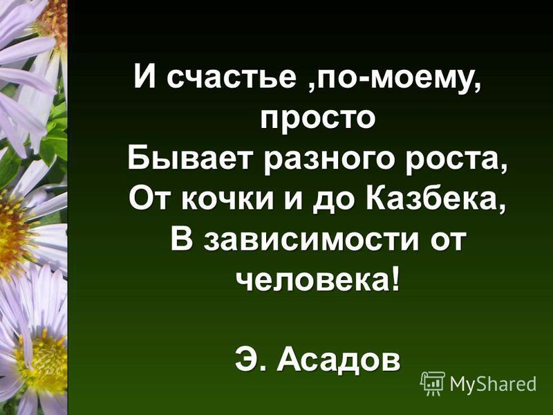 И счастье,по-моему, просто Бывает разного роста, От кочки и до Казбека, В зависимости от человека! Э. Асадов