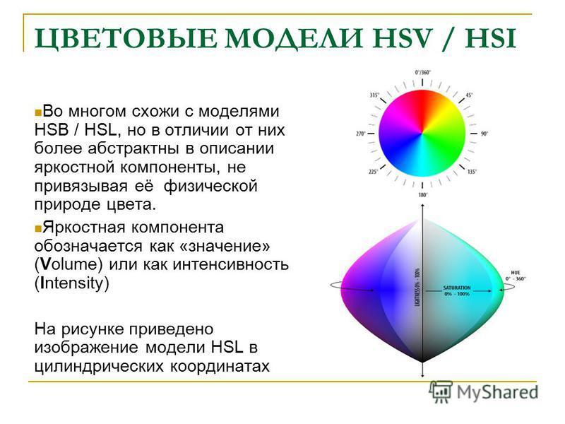 ЦВЕТОВЫЕ МОДЕЛИ HSV / HSI Во многом схожи с моделями HSB / HSL, но в отличии от них более абстрактны в описании яркостной компоненты, не привязывая её физической природе цвета. Яркостная компонента обозначается как «значение» (Volume) или как интенси