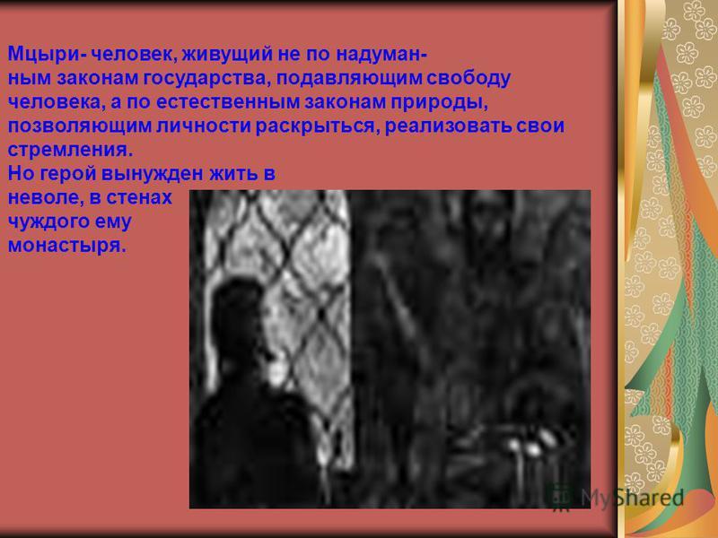 Мцыри- человек, живущий не по надуман- ним законам государства, подавляющим свободу человека, а по естественним законам природы, позволяющим личности раскрыться, реализовать свои стремления. Но герой вынужден жить в неволе, в стенах чуждого ему монас