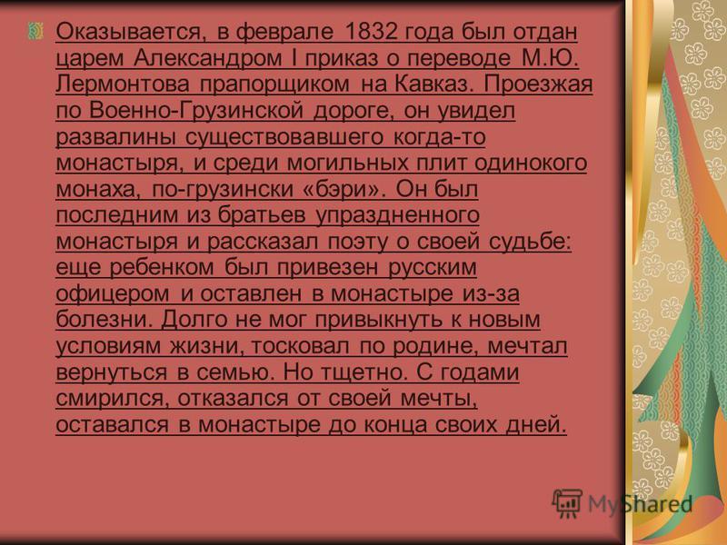 Оказывается, в феврале 1832 года был отдан царем Александром I приказ о переводе М.Ю. Лермонтова прапорщиком на Кавказ. Проезжая по Военно-Грузинской дороге, он увидел развалины существовавшего когда-то монастыря, и среди могильных плит одинокого мон