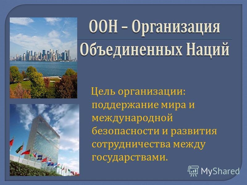Цель организации : поддержание мира и международной безопасности и развития сотрудничества между государствами.